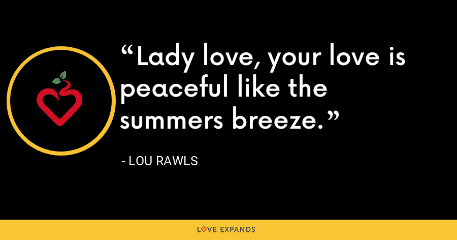 Lady love, your love is peaceful like the summers breeze. - Lou Rawls