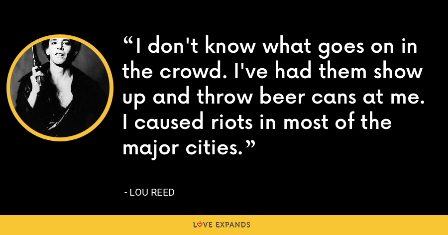 I don't know what goes on in the crowd. I've had them show up and throw beer cans at me. I caused riots in most of the major cities. - Lou Reed