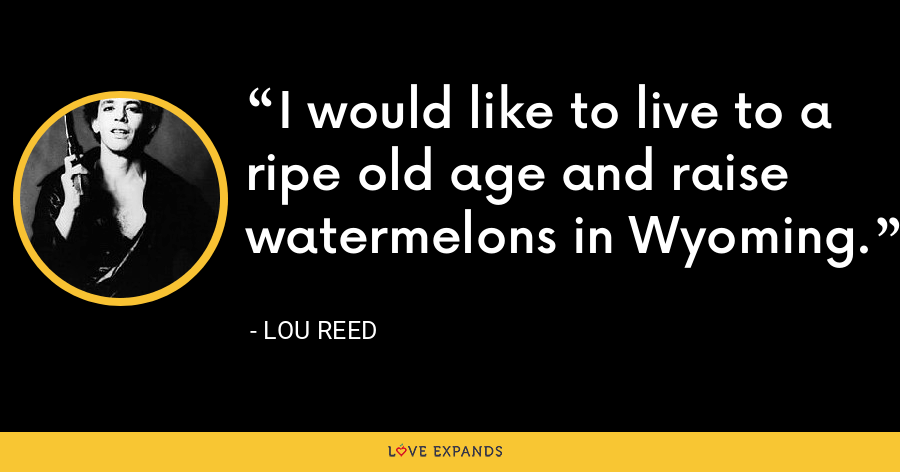 I would like to live to a ripe old age and raise watermelons in Wyoming. - Lou Reed