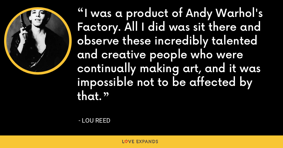 I was a product of Andy Warhol's Factory. All I did was sit there and observe these incredibly talented and creative people who were continually making art, and it was impossible not to be affected by that. - Lou Reed