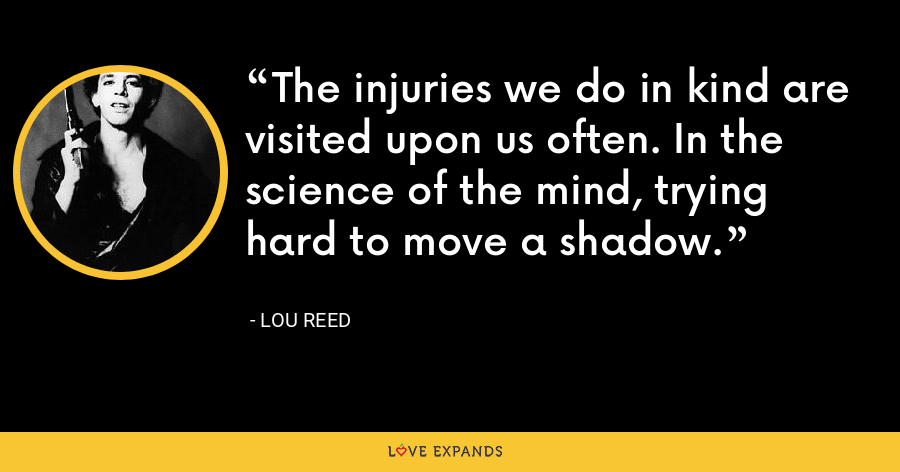 The injuries we do in kind are visited upon us often. In the science of the mind, trying hard to move a shadow. - Lou Reed