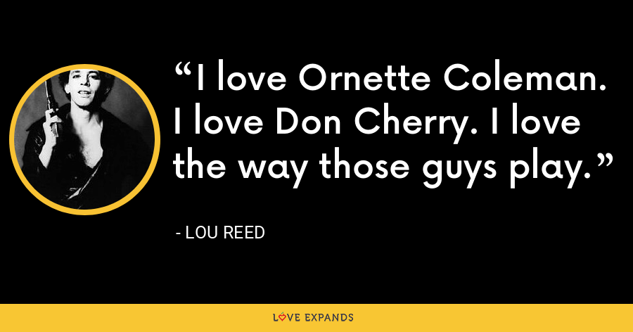 I love Ornette Coleman. I love Don Cherry. I love the way those guys play. - Lou Reed