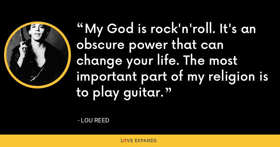 My God is rock'n'roll. It's an obscure power that can change your life. The most important part of my religion is to play guitar. - Lou Reed