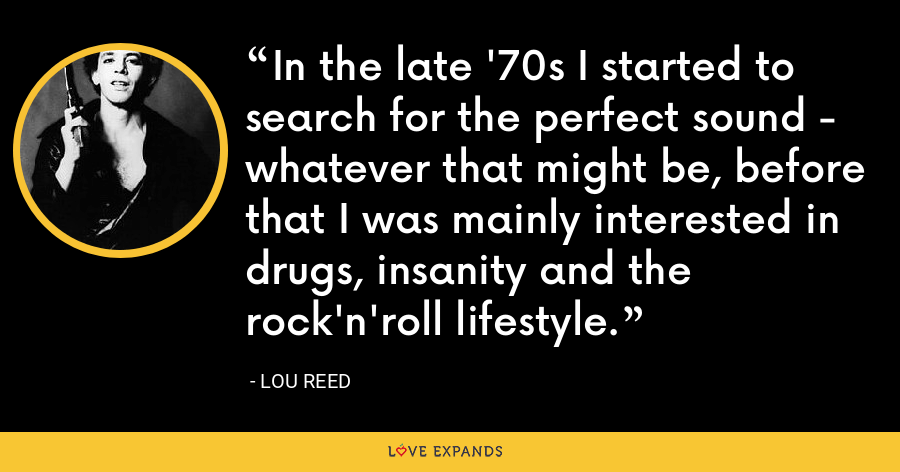 In the late '70s I started to search for the perfect sound - whatever that might be, before that I was mainly interested in drugs, insanity and the rock'n'roll lifestyle. - Lou Reed