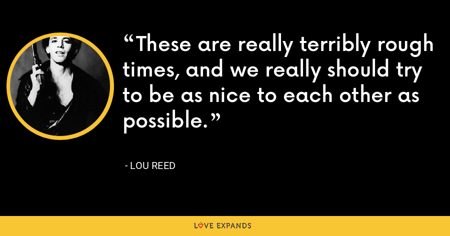 These are really terribly rough times, and we really should try to be as nice to each other as possible. - Lou Reed