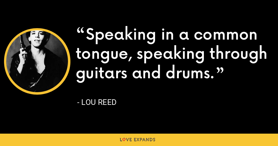 Speaking in a common tongue, speaking through guitars and drums. - Lou Reed