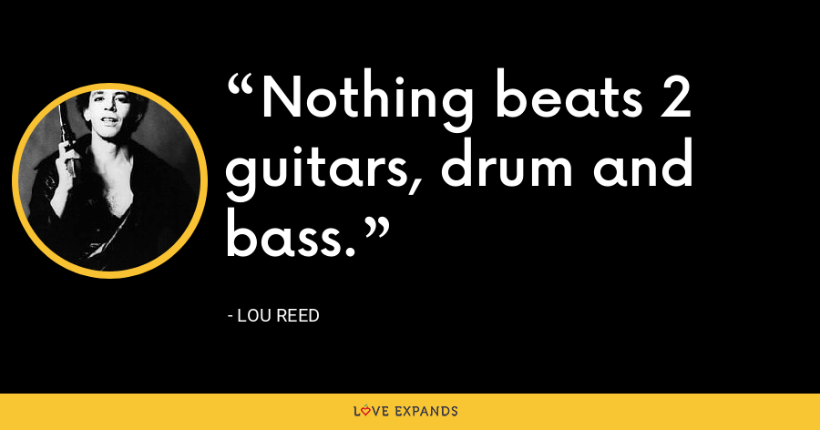 Nothing beats 2 guitars, drum and bass. - Lou Reed