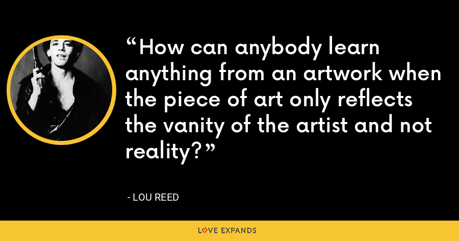How can anybody learn anything from an artwork when the piece of art only reflects the vanity of the artist and not reality? - Lou Reed