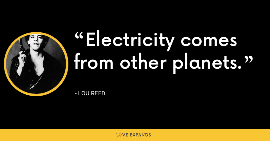Electricity comes from other planets. - Lou Reed