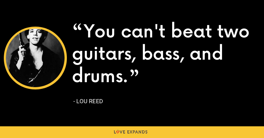 You can't beat two guitars, bass, and drums. - Lou Reed