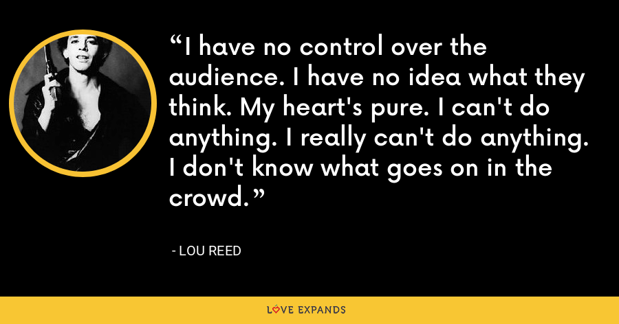 I have no control over the audience. I have no idea what they think. My heart's pure. I can't do anything. I really can't do anything. I don't know what goes on in the crowd. - Lou Reed