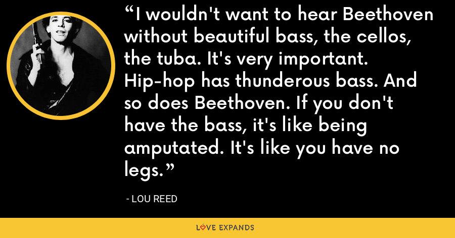 I wouldn't want to hear Beethoven without beautiful bass, the cellos, the tuba. It's very important. Hip-hop has thunderous bass. And so does Beethoven. If you don't have the bass, it's like being amputated. It's like you have no legs. - Lou Reed