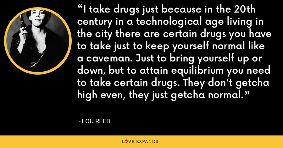 I take drugs just because in the 20th century in a technological age living in the city there are certain drugs you have to take just to keep yourself normal like a caveman. Just to bring yourself up or down, but to attain equilibrium you need to take certain drugs. They don't getcha high even, they just getcha normal. - Lou Reed