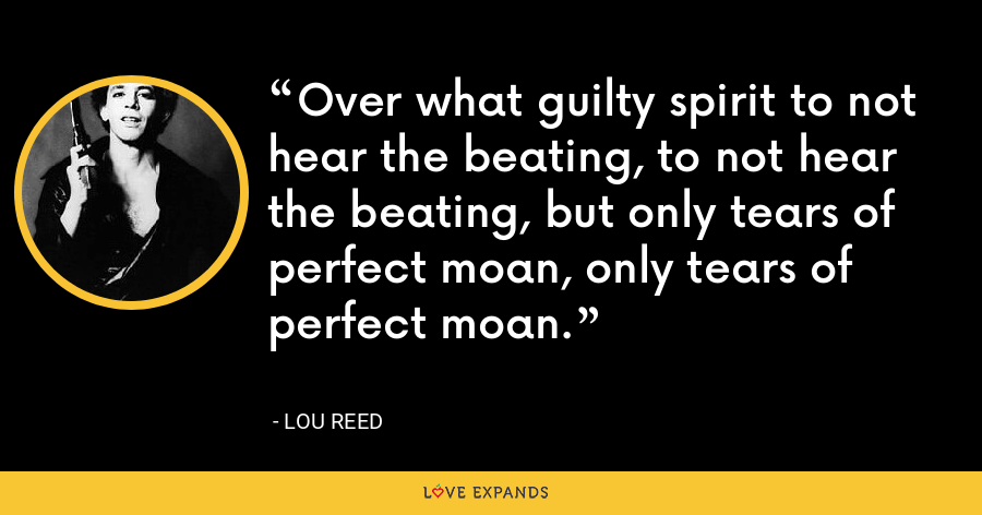 Over what guilty spirit to not hear the beating, to not hear the beating, but only tears of perfect moan, only tears of perfect moan. - Lou Reed