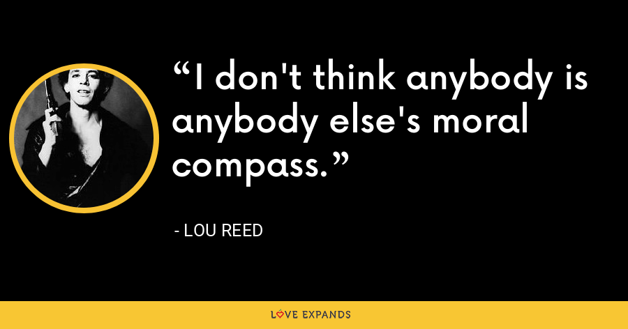I don't think anybody is anybody else's moral compass. - Lou Reed