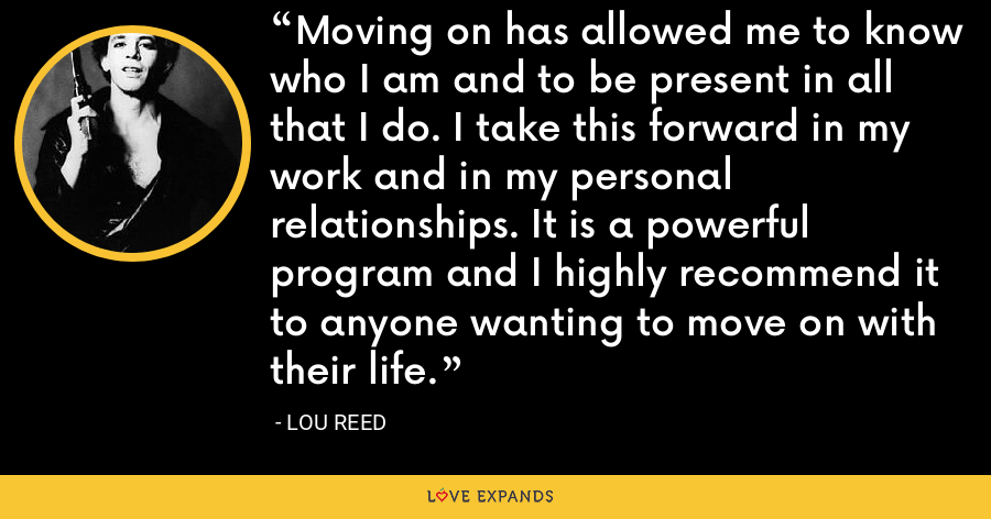 Moving on has allowed me to know who I am and to be present in all that I do. I take this forward in my work and in my personal relationships. It is a powerful program and I highly recommend it to anyone wanting to move on with their life. - Lou Reed