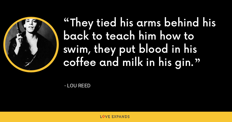 They tied his arms behind his back to teach him how to swim, they put blood in his coffee and milk in his gin. - Lou Reed