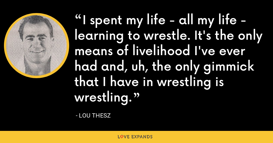 I spent my life - all my life - learning to wrestle. It's the only means of livelihood I've ever had and, uh, the only gimmick that I have in wrestling is wrestling. - Lou Thesz