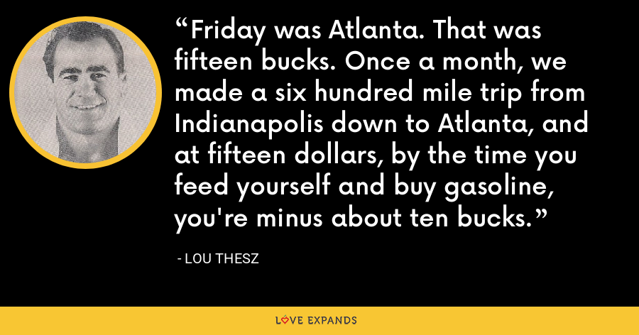 Friday was Atlanta. That was fifteen bucks. Once a month, we made a six hundred mile trip from Indianapolis down to Atlanta, and at fifteen dollars, by the time you feed yourself and buy gasoline, you're minus about ten bucks. - Lou Thesz