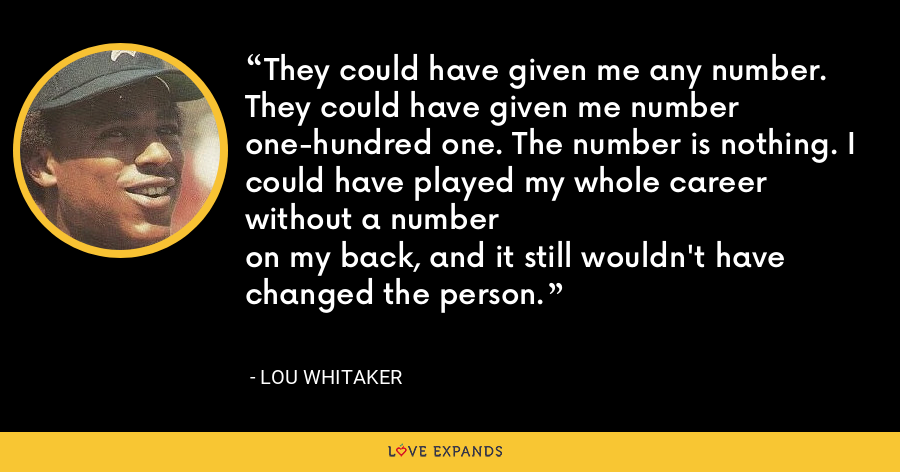 They could have given me any number. They could have given me number one-hundred one. The number is nothing. I could have played my whole career without a number on my back, and it still wouldn't have changed the person. - Lou Whitaker