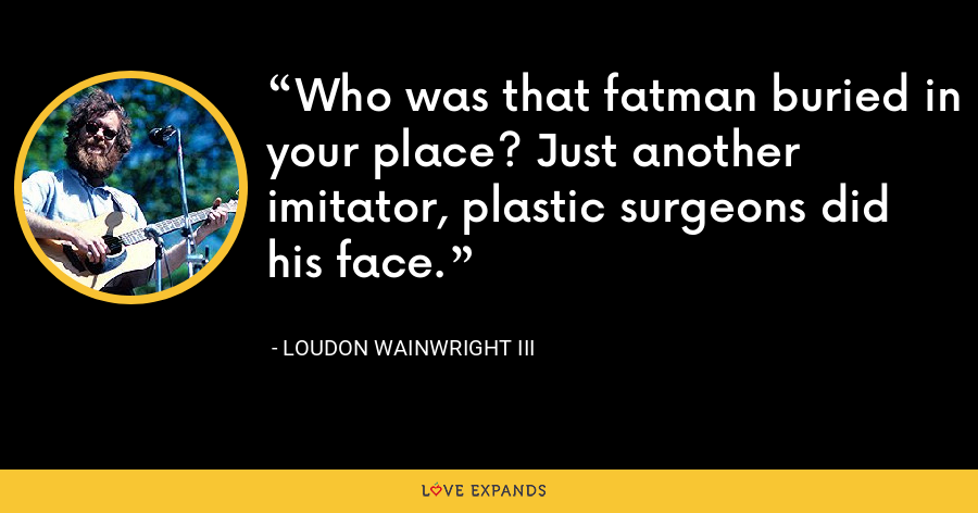 Who was that fatman buried in your place? Just another imitator, plastic surgeons did his face. - Loudon Wainwright III