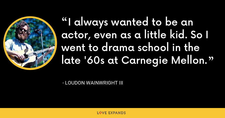 I always wanted to be an actor, even as a little kid. So I went to drama school in the late '60s at Carnegie Mellon. - Loudon Wainwright III