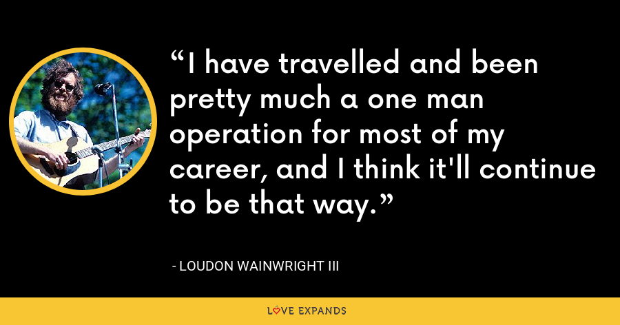 I have travelled and been pretty much a one man operation for most of my career, and I think it'll continue to be that way. - Loudon Wainwright III