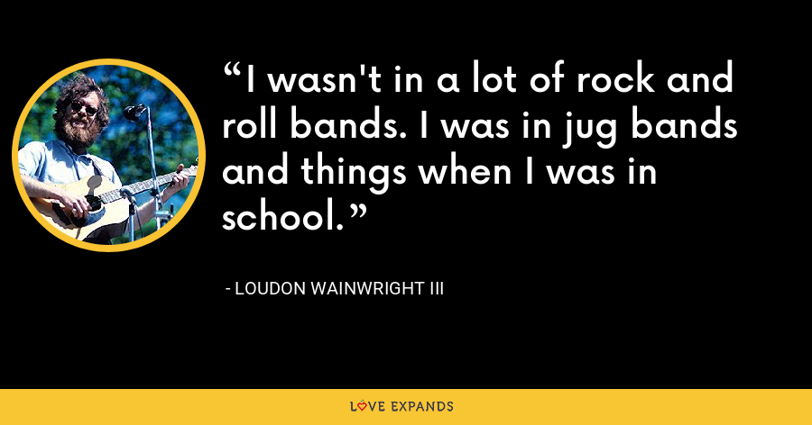 I wasn't in a lot of rock and roll bands. I was in jug bands and things when I was in school. - Loudon Wainwright III