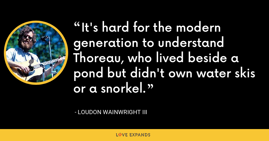 It's hard for the modern generation to understand Thoreau, who lived beside a pond but didn't own water skis or a snorkel. - Loudon Wainwright III