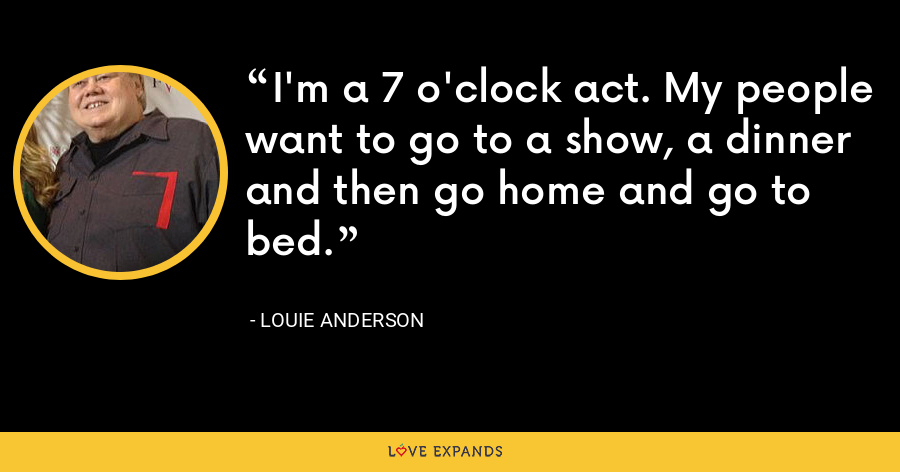 I'm a 7 o'clock act. My people want to go to a show, a dinner and then go home and go to bed. - Louie Anderson