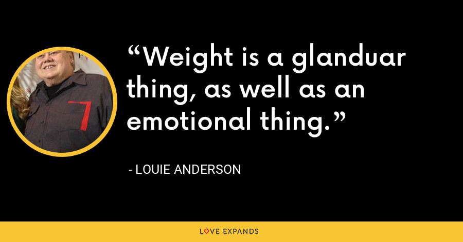 Weight is a glanduar thing, as well as an emotional thing. - Louie Anderson