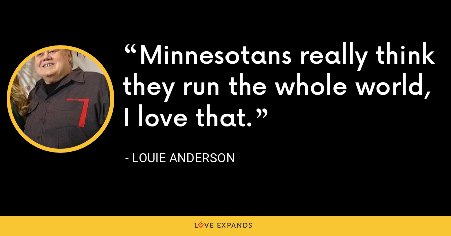 Minnesotans really think they run the whole world, I love that. - Louie Anderson