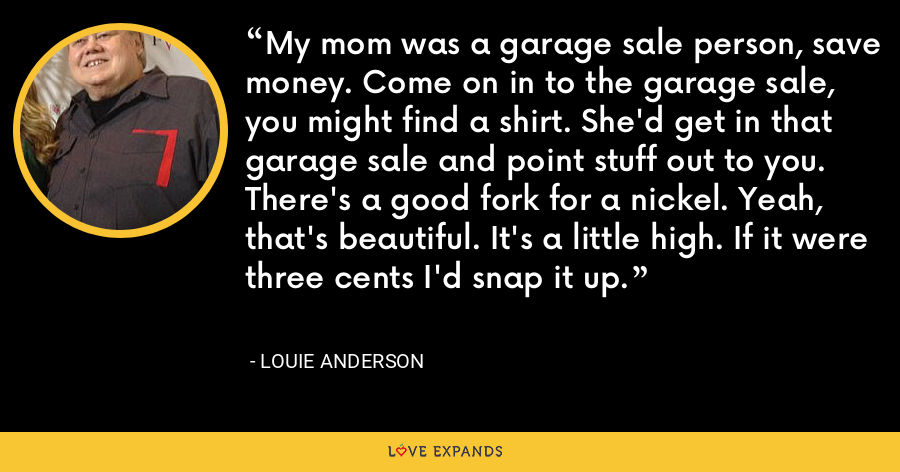 My mom was a garage sale person, save money. Come on in to the garage sale, you might find a shirt. She'd get in that garage sale and point stuff out to you. There's a good fork for a nickel. Yeah, that's beautiful. It's a little high. If it were three cents I'd snap it up. - Louie Anderson