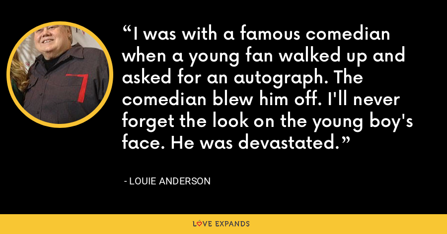 I was with a famous comedian when a young fan walked up and asked for an autograph. The comedian blew him off. I'll never forget the look on the young boy's face. He was devastated. - Louie Anderson