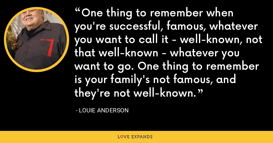 One thing to remember when you're successful, famous, whatever you want to call it - well-known, not that well-known - whatever you want to go. One thing to remember is your family's not famous, and they're not well-known. - Louie Anderson