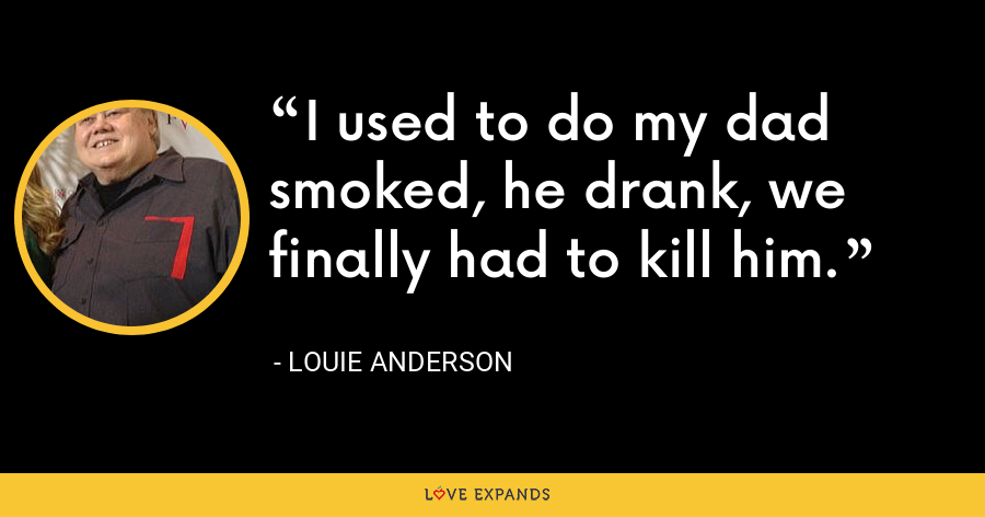 I used to do my dad smoked, he drank, we finally had to kill him. - Louie Anderson