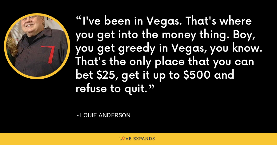 I've been in Vegas. That's where you get into the money thing. Boy, you get greedy in Vegas, you know. That's the only place that you can bet $25, get it up to $500 and refuse to quit. - Louie Anderson