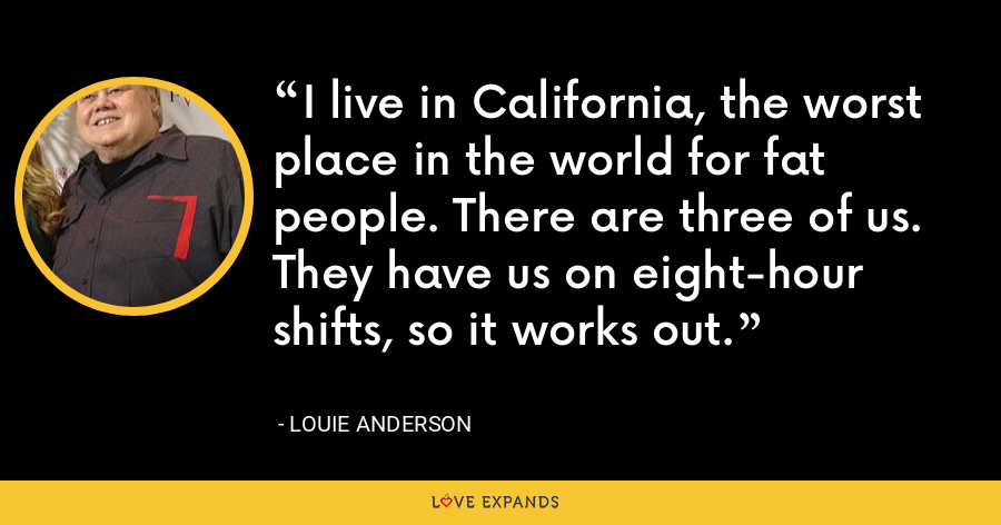 I live in California, the worst place in the world for fat people. There are three of us. They have us on eight-hour shifts, so it works out. - Louie Anderson