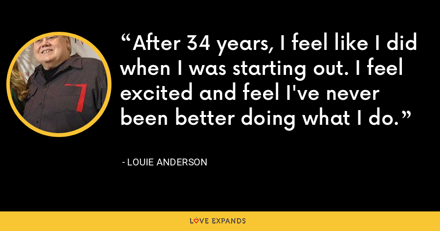 After 34 years, I feel like I did when I was starting out. I feel excited and feel I've never been better doing what I do. - Louie Anderson