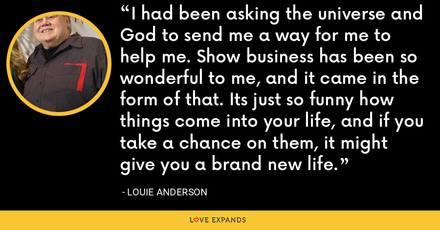I had been asking the universe and God to send me a way for me to help me. Show business has been so wonderful to me, and it came in the form of that. Its just so funny how things come into your life, and if you take a chance on them, it might give you a brand new life. - Louie Anderson