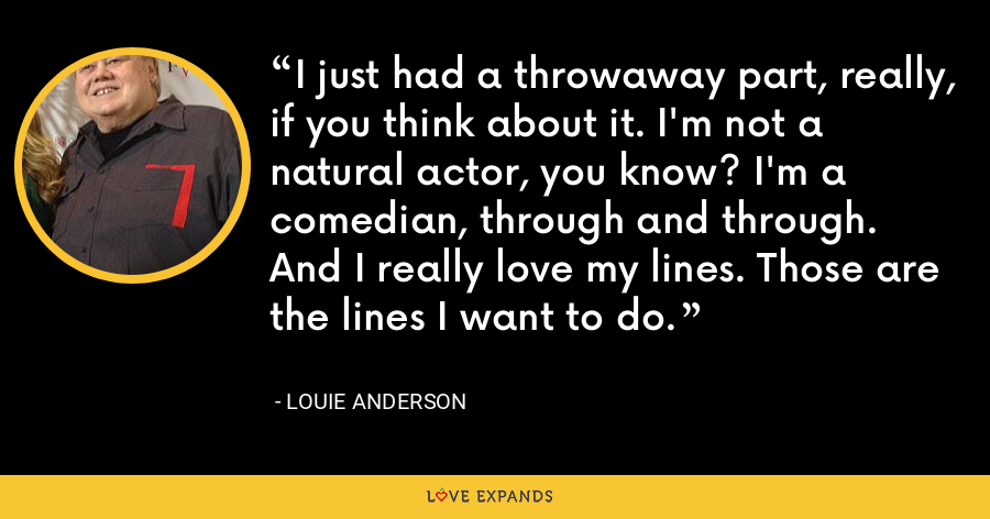 I just had a throwaway part, really, if you think about it. I'm not a natural actor, you know? I'm a comedian, through and through. And I really love my lines. Those are the lines I want to do. - Louie Anderson
