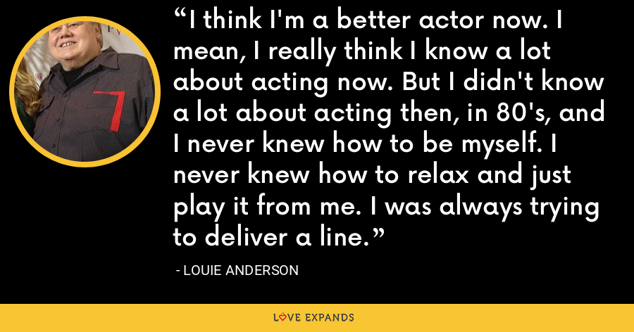 I think I'm a better actor now. I mean, I really think I know a lot about acting now. But I didn't know a lot about acting then, in 80's, and I never knew how to be myself. I never knew how to relax and just play it from me. I was always trying to deliver a line. - Louie Anderson