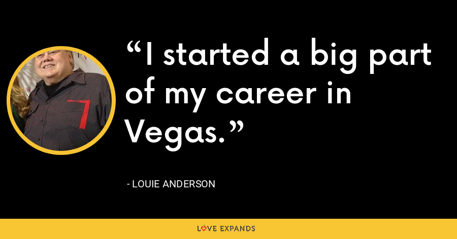 I started a big part of my career in Vegas. - Louie Anderson