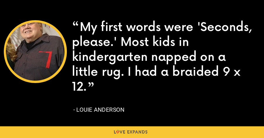My first words were 'Seconds, please.' Most kids in kindergarten napped on a little rug. I had a braided 9 x 12. - Louie Anderson