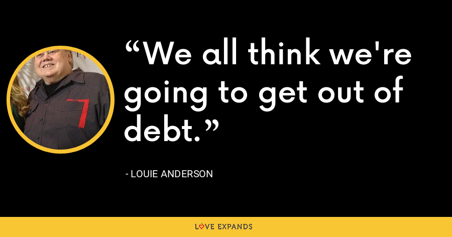 We all think we're going to get out of debt. - Louie Anderson