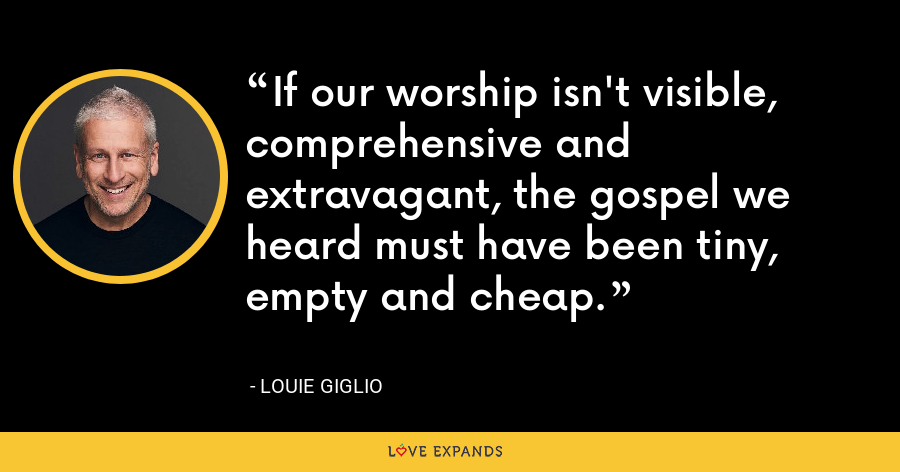 If our worship isn't visible, comprehensive and extravagant, the gospel we heard must have been tiny, empty and cheap. - Louie Giglio