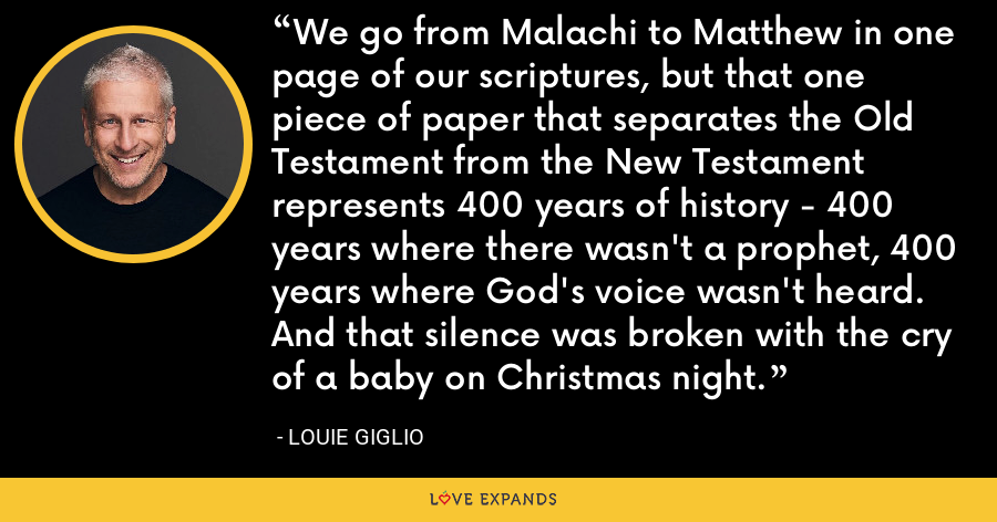 We go from Malachi to Matthew in one page of our scriptures, but that one piece of paper that separates the Old Testament from the New Testament represents 400 years of history - 400 years where there wasn't a prophet, 400 years where God's voice wasn't heard. And that silence was broken with the cry of a baby on Christmas night. - Louie Giglio