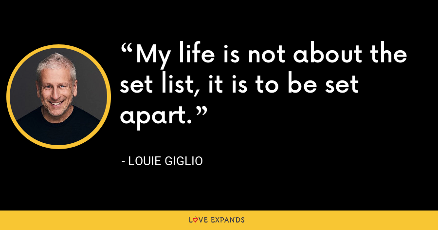 My life is not about the set list, it is to be set apart. - Louie Giglio