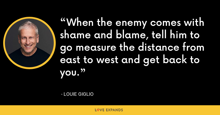 When the enemy comes with shame and blame, tell him to go measure the distance from east to west and get back to you. - Louie Giglio
