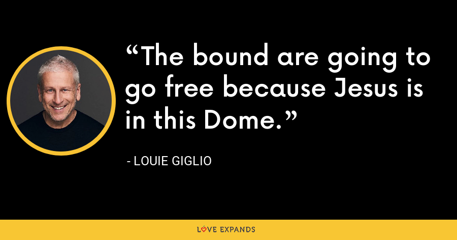 The bound are going to go free because Jesus is in this Dome. - Louie Giglio